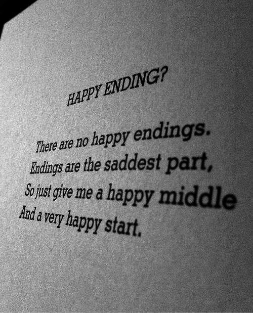 ust: HAPPY ENDING?  There are no happy endings.  Iundings are the saddest part,  o ust give me a happy middl  Aanda very happy start.