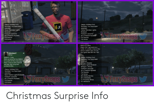 Perro: Happy Holidays from  Rockstar! You have been  awarded:  Happy Holidays from  Rockstar! You have been  awarded:  Yellow Reindeer Lights  Bodysuit  Firework Launcher  20 x Firework Rockets  Green Reindeer Lights  Bodysuit  Firework Launcher  SFEYSIENS  Snysnaps  20 x Firework Rockets  Full Snacks  Full Snacks  Full Armor  Full Armor  TIU 4 FidyeIs  Meth'd Up, 820m  Alright, fool. I got word on a  hustle. It's outside a town at this  serious dealer's spot, but you  don't gotta deal with him. He's  StrikerGamesYT  Setup  Happy Holidays from  I Rockstar! You have been  Series A - Coke  Stick up some frat boy dealers  on a yacht off the coast near DeisONS  awarded:  Perro. Come at them from air  Minigun Sweater  Festive Lights Bodysuit  Minigun + Ammo  Firework Launcher  20 x Firework Rockets  REPA  and sea, then bring their  product to Ron.  HUTO REPRIES  Happy Holidays from  Rockstar! You have been  Full Snacks  awarded:  Full Armor  Neon Festive Lights Bodysult  Firework Launcher  SFOxySnaps  SFaxySnaps  25 x Sticky Bombs  25 x Grenades  20 x Firework Rockets  5 x Proximity Mines  10 x Molotovs  Full Snacks  Full Armor Christmas Surprise Info