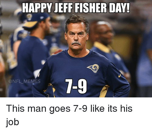 Nfl Meme: HAPPY JEFF FISHER DAY!  7-9  @NFL MEMES This man goes 7-9 like its his job