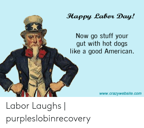 Purpleslobinrecovery: Happy Labor Day!  Now go stuff your  gut with hot dogs  like a good American.  www.crazywebsite.com Labor Laughs | purpleslobinrecovery