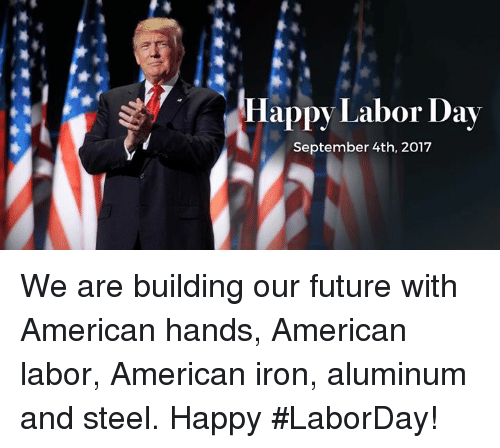 Labor Day: Happy Labor Day  September 4th, 2017 We are building our future with American hands, American labor, American iron, aluminum and steel. Happy #LaborDay!