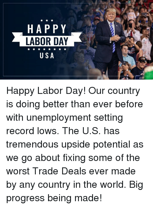 Labor Day: HAPPY  LABOR DAY  USA  KEE Happy Labor Day! Our country is doing better than ever before with unemployment setting record lows. The U.S. has tremendous upside potential as we go about fixing some of the worst Trade Deals ever made by any country in the world. Big progress being made!
