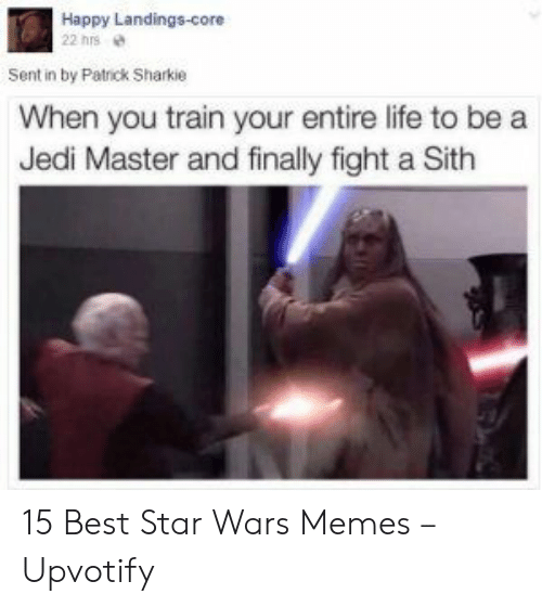 Sith: Happy Landings-core  22 hrs  Sent in by Patrick Sharkie  When you train your entire life to be a  Jedi Master and finally fight a Sith 15 Best Star Wars Memes – Upvotify