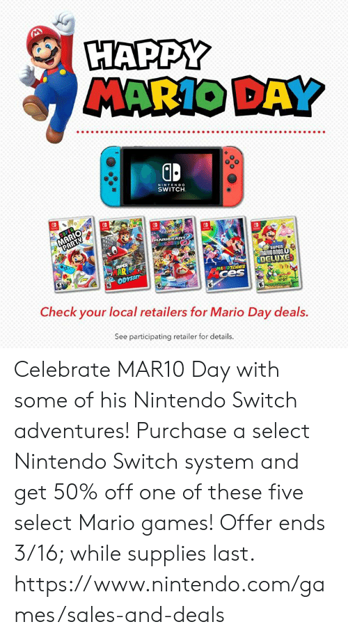 mario bros: HAPPY  MARIO DAY  0  NINTENDO  SWITCH  surEn  MARIO BROS  DELUXG  MARIDTENNIS  ces  i)ウ  Check your local retailers for Mario Day deals.  See participating retailer for details. Celebrate MAR10 Day with some of his Nintendo Switch adventures! Purchase a select Nintendo Switch system and get 50% off one of these five select Mario games!  Offer ends 3/16; while supplies last.  https://www.nintendo.com/games/sales-and-deals