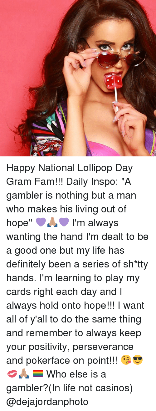 """Definitely, Fam, and Life: Happy National Lollipop Day Gram Fam!!! Daily Inspo: """"A gambler is nothing but a man who makes his living out of hope"""" 💜🙏🏽💜 I'm always wanting the hand I'm dealt to be a good one but my life has definitely been a series of sh*tty hands. I'm learning to play my cards right each day and I always hold onto hope!!! I want all of y'all to do the same thing and remember to always keep your positivity, perseverance and pokerface on point!!! 😘😎💋🙏🏽 🏳️🌈 Who else is a gambler?(In life not casinos) @dejajordanphoto"""