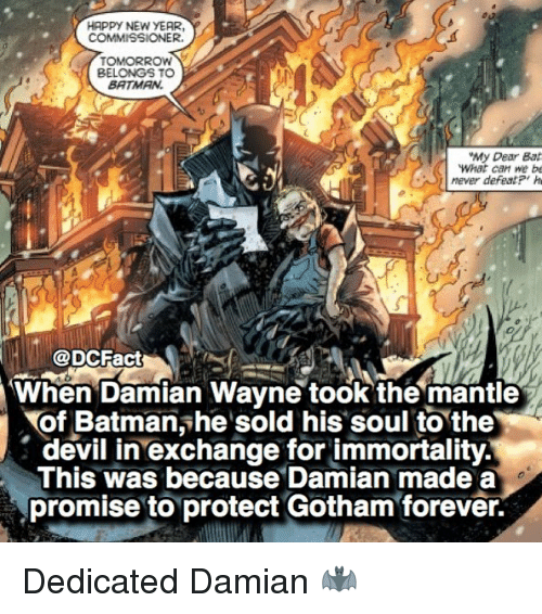 H H: HAPPY NEW YEAR  COMMISSIONER.  TOMORROW  BELONGS TO  BATMAN.  My Dear Bat  What can we be  mever defeatP' h  H@DCFact  When Damian Wayne took the mantle  of Batmanshe sold his soul to the  (s  This was because Damian made a  devil in exchange for immortality.  promise to protect Gotham forever. Dedicated Damian 🦇