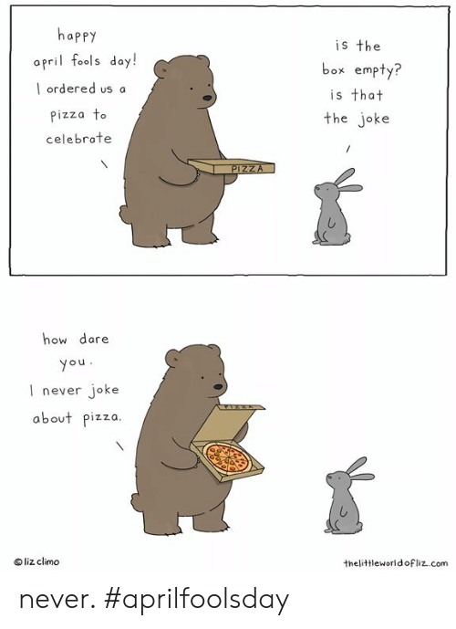 Memes, Pizza, and Happy: happy  opril fools doy!  l ordered us a  izza To  celebrate  is the  box empty?  is that  the joke  how dare  ou  l never joke  about pizza  O liz climo  thelittleworldofliz..com never.  #aprilfoolsday