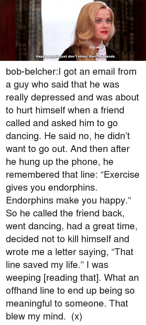 """Dancing, Life, and Movies: Happy peoplojust don't shoot their husbands. bob-belcher:I got an email from a guy who said that he was really depressed and was about to hurt himself when a friend called and asked him to go dancing. He said no, he didn't want to go out. And then after he hung up the phone, he remembered that line: """"Exercise gives you endorphins. Endorphins make you happy."""" So he called the friend back, went dancing, had a great time, decided not to kill himself and wrote me a letter saying, """"That line saved my life."""" I was weeping [reading that]. What an offhand line to end up being so meaningful to someone. That blew my mind. (x)"""