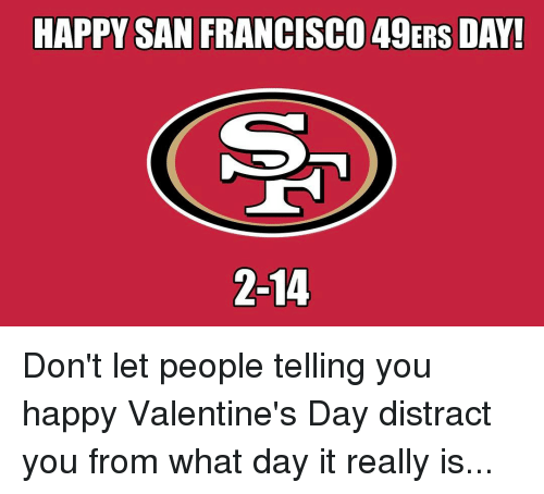 San Francisco 49ers: HAPPY SAN FRANCISCO 49ERS DAY!  2-14 Don't let people telling you happy Valentine's Day distract you from what day it really is...