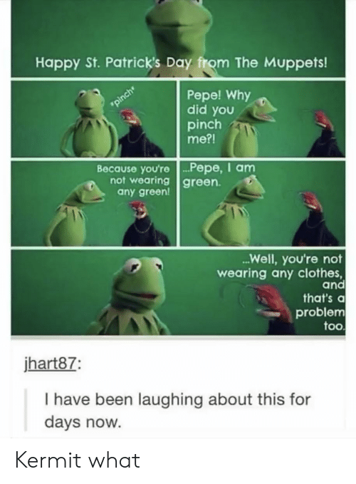 Pepe: Happy St. Patrick's Day from The Muppets!  Pepe! Why  did you  pinch  me?!  pinch  Because you're.. P epe, I am  not wearing green  any green!  ...Well, you're not  wearing any clothes,  and  that's a  problem  too  jhart87:  I have been laughing about this for  days now. Kermit what