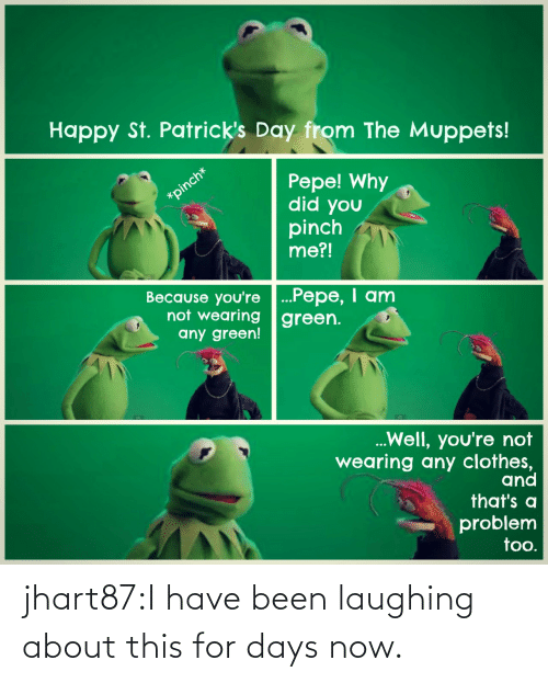 Pepe: Happy St. Patrick's Day from The Muppets!  Pepe! Why  did you  pinch  me?!  Because you're ...Pepe, I anm  not wearing green.  any green!  Well, you're not  wearing any clothes,  and  that's a  problem  too. jhart87:I have been laughing about this for days now.