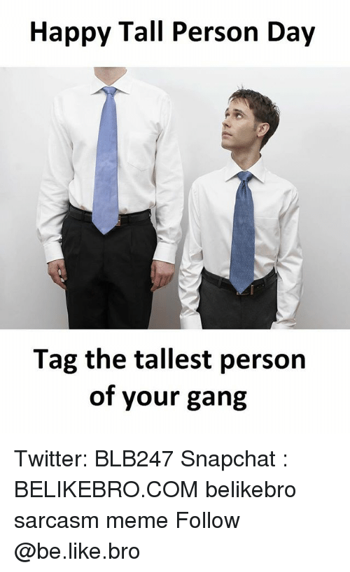 Be Like, Meme, and Memes: Happy Tall Person Day  Tag the tallest person  of your gang Twitter: BLB247 Snapchat : BELIKEBRO.COM belikebro sarcasm meme Follow @be.like.bro