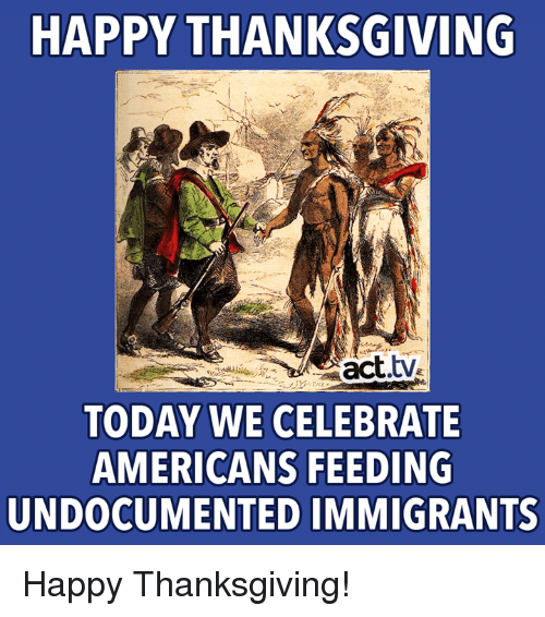 Memes, Thanksgiving, and Happy: HAPPY THANKSGIVING  act.tv  TODAY WE CELEBRATE  AMERICANS FEEDING  UNDOCUMENTED IMMIGRANTS Happy Thanksgiving!