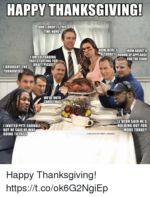 Pete Carroll: HAPPY THANKSGIVING!  TIME HONEY  LAM SO TRADING  THAT STUFFING FOR  ATURKEY ROUND OFAPPLAUSE  FOR THEC0OK  IBROUGHT TH DRAFT PICKS  TURNOVERS!  WERE ONTO  CHRISTMAS  I INVITED PETE CARROLL  BUT HE SAID HE WAS  GOING TO PASS  LE VEON SAID HE'S  HOLDING OUT FOR  MORE TURKEY  CREATED BY @NFL MEMES Happy Thanksgiving! https://t.co/ok6G2NgiEp