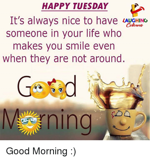Life, Good Morning, and Good: HAPPY TUESDAY  It's always nice to hav  someone in your life who  makes you smile even  when they are not around.  Vning Good Morning :)