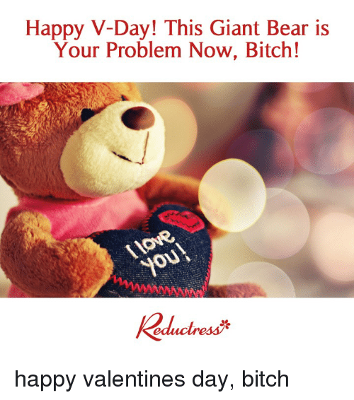 happy valentines: Happy V-Day! This Giant Bear is  Your Problem Now, Bitch!  you happy valentines day, bitch