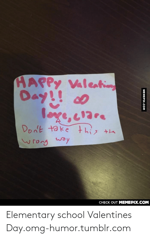 loge: HAPPY Valeating  Day!! c0  loge, clare  Don't take this  wrong woy  CHECK OUT MEMEPIX.COM  МЕМЕРХ.Сом Elementary school Valentines Day.omg-humor.tumblr.com