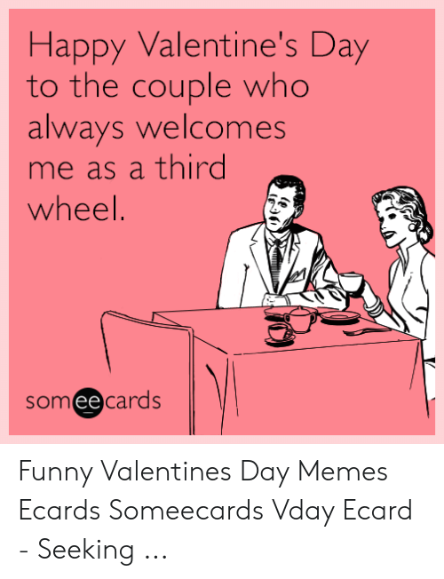 Ecard Memes: Happy Valentine's Day  to the couple who  always welcomes  me as a third  wheel.  someecards Funny Valentines Day Memes Ecards Someecards Vday Ecard - Seeking ...