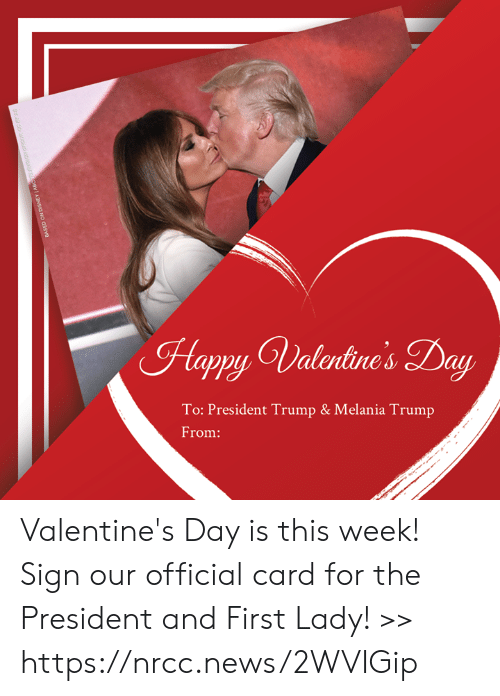 Melania: Happy Valrtine's Day  To: President Trump & Melania Trump  From: Valentine's Day is this week! Sign our official card for the President and First Lady! >> https://nrcc.news/2WVIGip