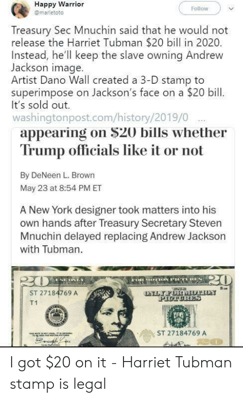 Andrew Jackson: Happy Warrior  Follow  @marietoto  Treasury Sec Mnuchin said that he would not  release the Harriet Tubman $20 bill in 2020.  Instead, he'll keep the slave owning Andrew  Jackson image.  Artist Dano Wall created a 3-D stamp to  superimpose on Jackson's face on a $20 bill  It's sold out.  washingtonpost.com/history/2019/0  appearing on $20 bills whether  Trump officials like it or not  By DeNeen L. Brown  May 23 at 8:54 PM ET  A New York designer took matters into his  own hands after Treasury Secretary Steven  Mnuchin delayed replacing Andrew Jackson  with Tubman.  20  FoR MOACN PICTRES  m  Su  LYFURMUTHON  PIUTURES  ST 27184769 A  T1  ST 27184769 A  80 I got $20 on it - Harriet Tubman stamp is legal