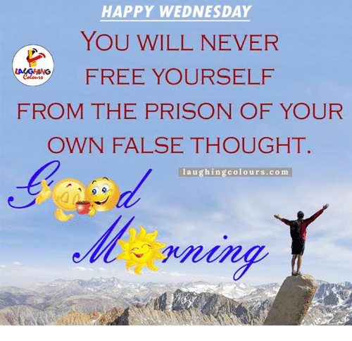 happy wednesday: HAPPY WEDNESDAY  YOU WILL NEVER  FREE YOURSELF  FROM THE PRISON OF YOUR  OWN FALSE THOUGHT.  laughing colours.com