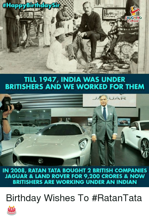 Bailey Jay, Birthday, and India:  #HappyBiffh  LAUGHING  TILL 1947, INDIA WAS UNDER  BRITISHERS AND WE WORKED FOR THEM  IN 2008, RATAN TATA BOUGHT 2 BRITISH COMPANIES  AGUAR&LAND ROVER FOR 9,200 CRORES&NOW  BRITISHERS ARE WORKING UNDER AN INDIAN Birthday Wishes To #RatanTata 🎂