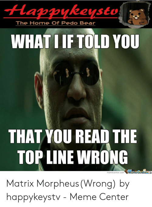 Meme, Morpheus, and Bear: Happykeysto  The Home Of Pedo Bear  WHATI IF TOLD YOU  THAT YOU READ THE  TOP LINE WRONG Matrix Morpheus(Wrong) by happykeystv - Meme Center