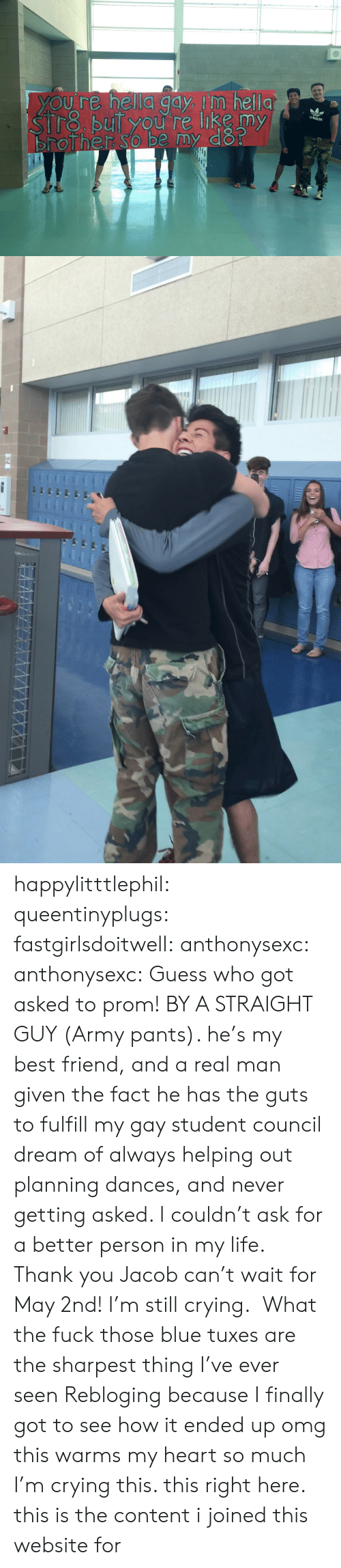 Best Friend, Crying, and Life: happylitttlephil: queentinyplugs:  fastgirlsdoitwell:  anthonysexc:  anthonysexc:  Guess who got asked to prom! BY A STRAIGHT GUY (Army pants). he's my best friend, and a real man given the fact he has the guts to fulfill my gay student council dream of always helping out planning dances, and never getting asked. I couldn't ask for a better person in my life.  Thank you Jacob can't wait for May 2nd!   I'm still crying.   What the fuck those blue tuxes are the sharpest thing I've ever seen  Rebloging because I finally got to see how it ended up omg this warms my heart so much I'm crying  this. this right here. this is the content i joined this website for