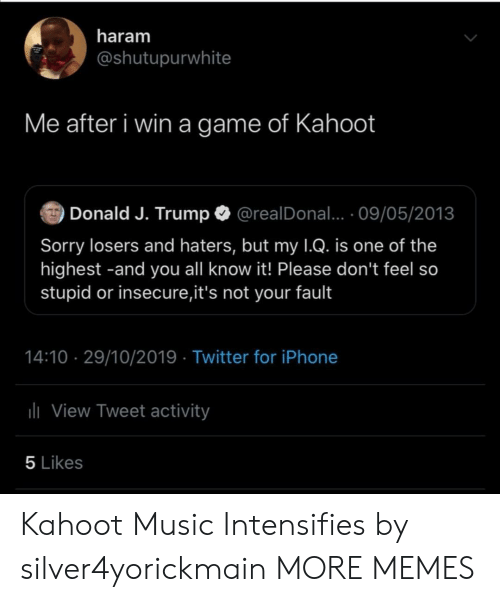 J Trump: haram  @shutupurwhite  Me after i win a game of Kahoot  Donald J. Trump  @realDonal... 09/05/2013  Sorry losers and haters, but my 1Q. is one of the  highest -and you all know it! Please don't feel so  stupid or insecure,it's not your fault  14:10 29/10/2019 Twitter for iPhone  lView Tweet activity  5 Likes Kahoot Music Intensifies by silver4yorickmain MORE MEMES