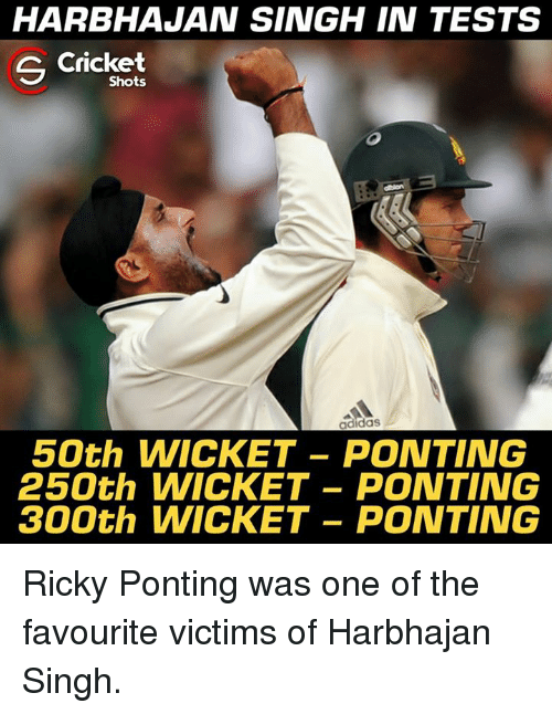 Adidas, Memes, and Cricket: HARBHAJAN SINGH IN TESTS  Cricket  Shots  adidas  50th WICKET- PONTING  250th WICKET -PONTING  300th WICKET -PONTING Ricky Ponting was one of the favourite victims of Harbhajan Singh.
