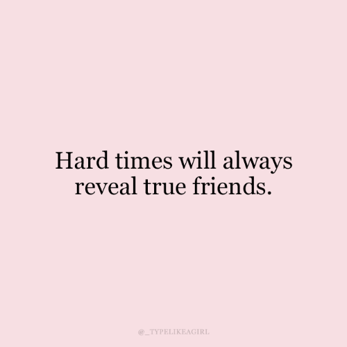 Friends, True, and Will: Hard times will always  reveal true friends  TYPELIKEAGIRL
