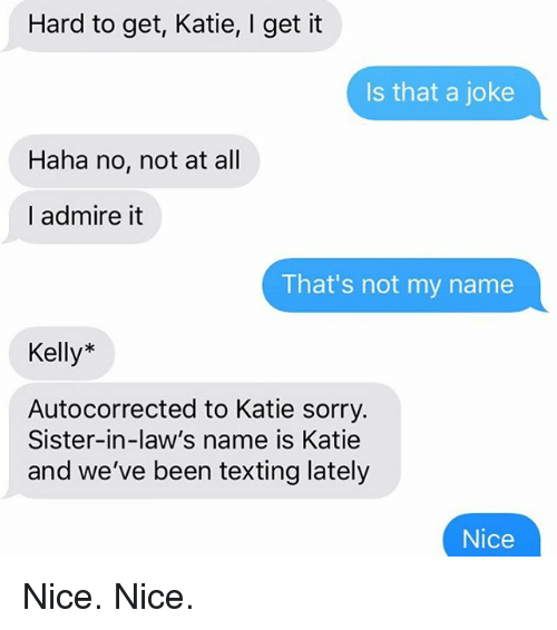 Jokings: Hard to get, Katie, I get it  Is that a joke  Haha no, not at all  I admire it  That's not my name  Kelly*  Autocorrected to Katie sorry.  Sister-in-law's name is Katie  and we've been texting lately  Nice Nice. Nice.