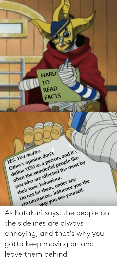 Facts, Define, and MemePiece: HARD  TO  READ  FACTS  YES. You matter.  Other's opinion don't  define YOU as a person, and it's  often the wonderful people like  you who are affected the most by  their toxic behaviour.  Do not let them, under any  fircumstan ces influence you the  yay you see yourself. As Katakuri says; the people on the sidelines are always annoying, and that's why you gotta keep moving on and leave them behind