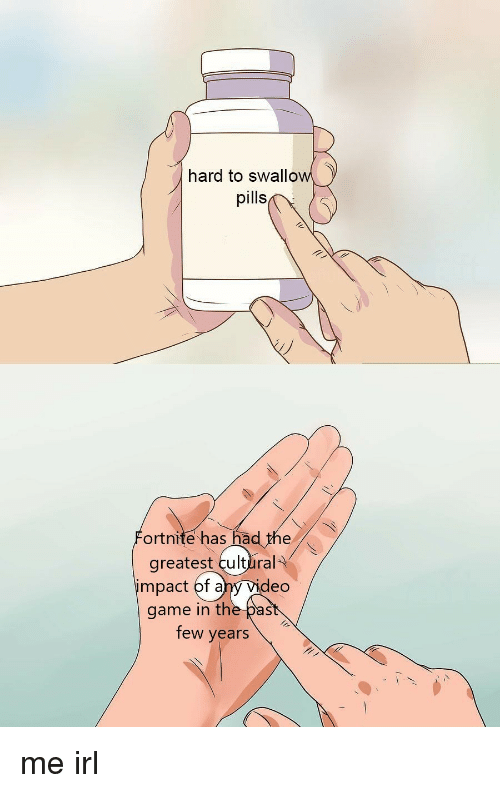 Game, Irl, and Me IRL: hard to swallow  pills  ortnite has had the  greatest cultlral  impact of ahy Vid  eo  game in the past  few years me irl