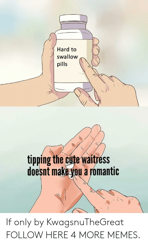tipping: Hard to  swallow  pills  tipping the cute waitress  doesnt make you a romantic If only by KwagsnuTheGreat FOLLOW HERE 4 MORE MEMES.