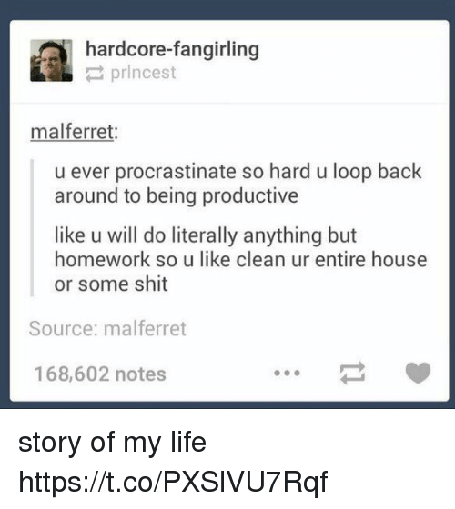 Looping: hardcore-fangirling  prlncest  mal ferret.  u ever procrastinate so hard u loop back  around to being productive  like u will do literally anything but  homework so u like clean ur entire house  or some shit  Source: malferret  168,602 notes story of my life https://t.co/PXSlVU7Rqf