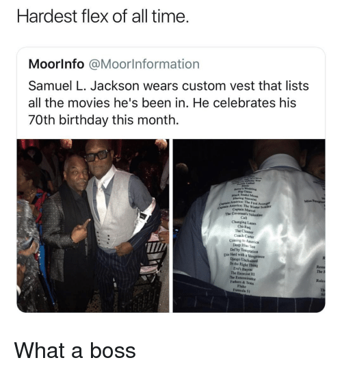 Django: Hardest flex of all time  Moorlnfo @Moorlnformation  Samuel L. Jackson wears custom vest that lists  all the movies he's been in. He celebrates his  70th birthday this month.  Dig Cam  nlack Snake Moun  Blazing Sa  America: The First Avenge  mrice: The Winter Sokdier  CAp Captain Marvel  The Cavemon's Valentine  Cell  Changing Lanes  Chi-Raq  The Cleaner  Coach Carter  Coming to America  Deep Bluc Sea  Def by Temptation  T/  Die lHand with a Vengeance  Django Unchained  Dothe Right Thing  Eve's Bayou  The Exorcist I1  The Exterminator  Fathers & Sons  Fluke  Formula 5t  The P  Rules What a boss