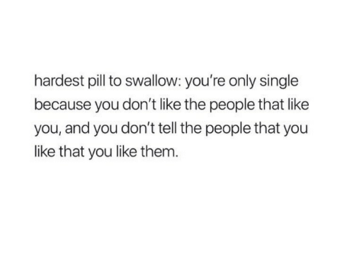Single, Them, and You: hardest pill to swallow: you're only single  because you don't like the people that like  you, and you don't tell the people that you  like that you like them.