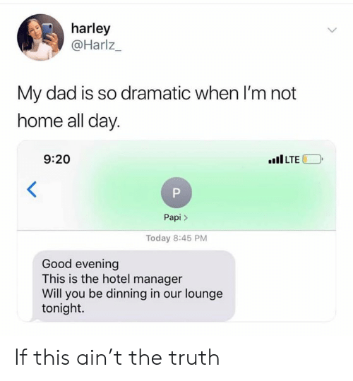 Harley: harley  @Harlz_  My dad is so dramatic when I'm not  home all day  9:20  ILTE  Papi>  Today 8:45 PM  Good evening  This is the hotel manager  Will you be dinning in our lounge  tonight. If this ain't the truth