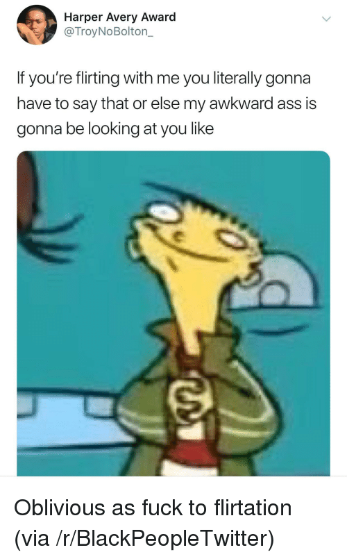 Ass, Blackpeopletwitter, and Awkward: Harper Avery Award  @TroyNoBolton_  If you're flirting with me you literally gonna  have to say that or else my awkward ass is  gonna be looking at you like <p>Oblivious as fuck to flirtation (via /r/BlackPeopleTwitter)</p>