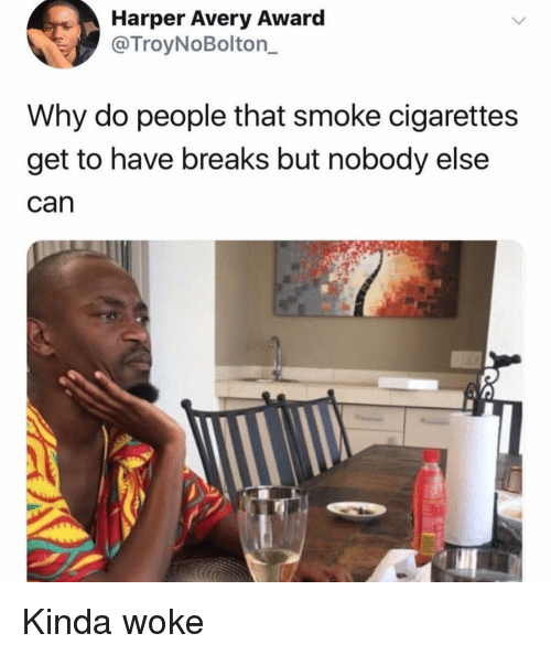 Funny, Can, and Why: Harper Avery Award  @TroyNoBolton_  Why do people that smoke cigarettes  get to have breaks but nobody else  can Kinda woke