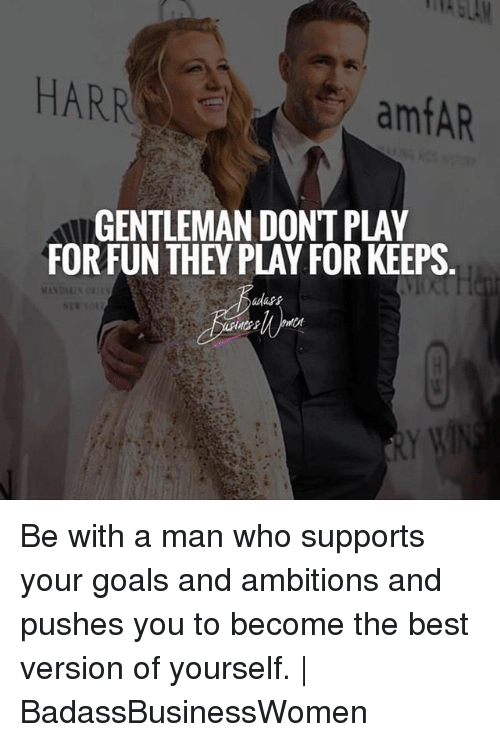 Gentlemane: HARR  amfAR  GENTLEMAN DONT PLAY  FORFUN THEY PLAY FOR KEEPS  adass Be with a man who supports your goals and ambitions and pushes you to become the best version of yourself. | BadassBusinessWomen