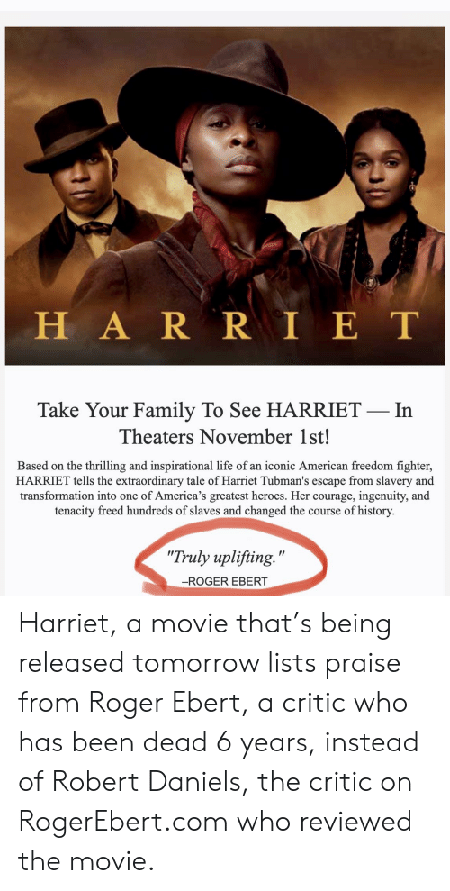 """Family, Life, and Roger: HARR IET  Take Your Family To See HARRIET- In  Theaters November 1st!  Based on the thrilling and inspirational life of an iconic American freedom fighter,  HARRIET tells the extraordinary tale of Harriet Tubman's escape from slavery and  transformation into one of America's greatest heroes. Her courage, ingenuity, and  tenacity freed hundreds of slaves and changed the course of history.  """"Truly uplifting.""""  -ROGER EBERT Harriet, a movie that's being released tomorrow lists praise from Roger Ebert, a critic who has been dead 6 years, instead of Robert Daniels, the critic on RogerEbert.com who reviewed the movie."""