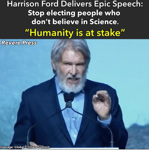 "Harrison Ford, Ford, and Science: Harrison Ford Delivers Epic Speech:  Stop electing people who  don't believe in Science.  ""Humanity is at stake""  Revere Press  Footage: Global Climate Summit"