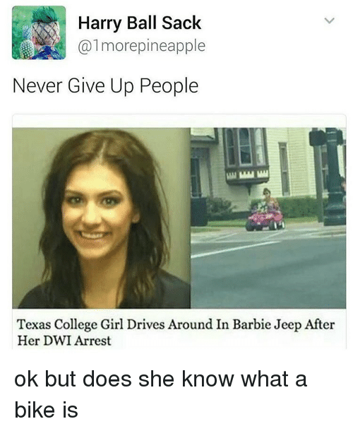 Pineappl: Harry Ball Sack  more pineapple  Never Give Up People  Texas College Girl Drives Around In Barbie Jeep After  Her DWI Arrest ok but does she know what a bike is