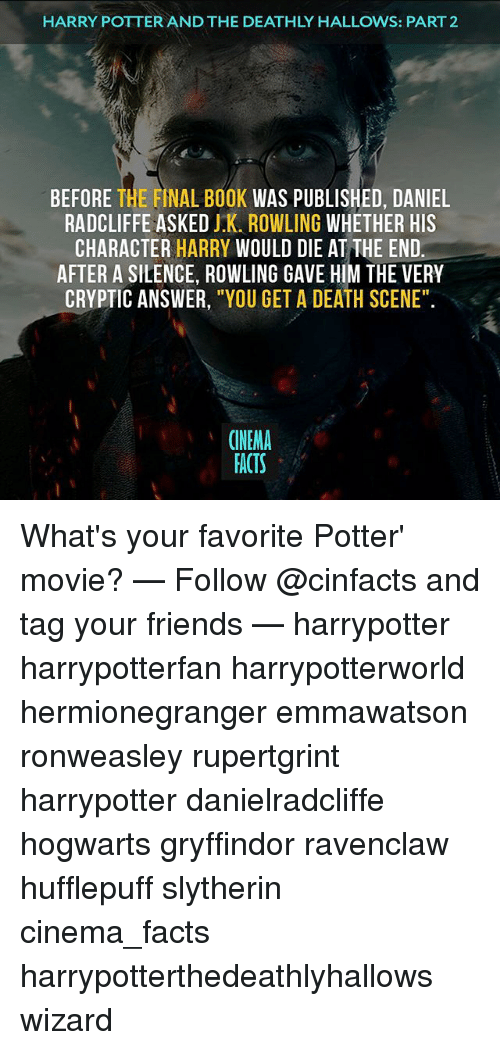 """Cryptic: HARRY POTTERANDTHE DEATHLY HALLOWS: PART 2  BEFORE THE FINAL BOOK  WAS PUBLISHED, DANIEL  RADCLIFFE ASKED J.K. ROWLING WHETHER HIS  CHARACTER  HARRY WOULD DIE AT THE END.  AFTER A SILENCE, ROWLING GAVE HIM THE VERY  CRYPTIC ANSWER  """"YOU GET A DEATH SCENE""""  CINEMA  FACTS What's your favorite Potter' movie? — Follow @cinfacts and tag your friends — harrypotter harrypotterfan harrypotterworld hermionegranger emmawatson ronweasley rupertgrint harrypotter danielradcliffe hogwarts gryffindor ravenclaw hufflepuff slytherin cinema_facts harrypotterthedeathlyhallows wizard"""