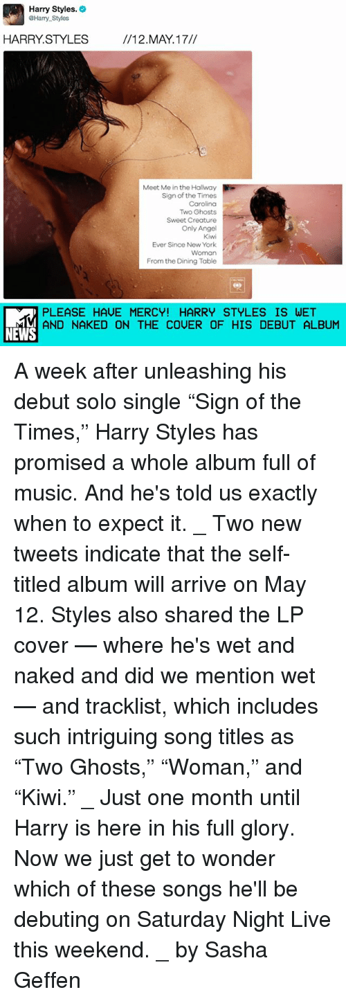 """Tracklist: Harry Styles.  @Harry Styles  HARRY STYLES  12. MAY 17//  Meet Me in the Hallway  Sign of the Times  Carolina  Two Ghosts  Sweet Creature  Only Angel  Kivwi  Ever since New York  Woman  From the Dining Table  PLEASE HAVE MERCY! HARRY STYLES IS WET  AND NAKED ON THE COUER OF HIS DEBUT ALBUM  NEWS A week after unleashing his debut solo single """"Sign of the Times,"""" Harry Styles has promised a whole album full of music. And he's told us exactly when to expect it. _ Two new tweets indicate that the self-titled album will arrive on May 12. Styles also shared the LP cover — where he's wet and naked and did we mention wet — and tracklist, which includes such intriguing song titles as """"Two Ghosts,"""" """"Woman,"""" and """"Kiwi."""" _ Just one month until Harry is here in his full glory. Now we just get to wonder which of these songs he'll be debuting on Saturday Night Live this weekend. _ by Sasha Geffen"""