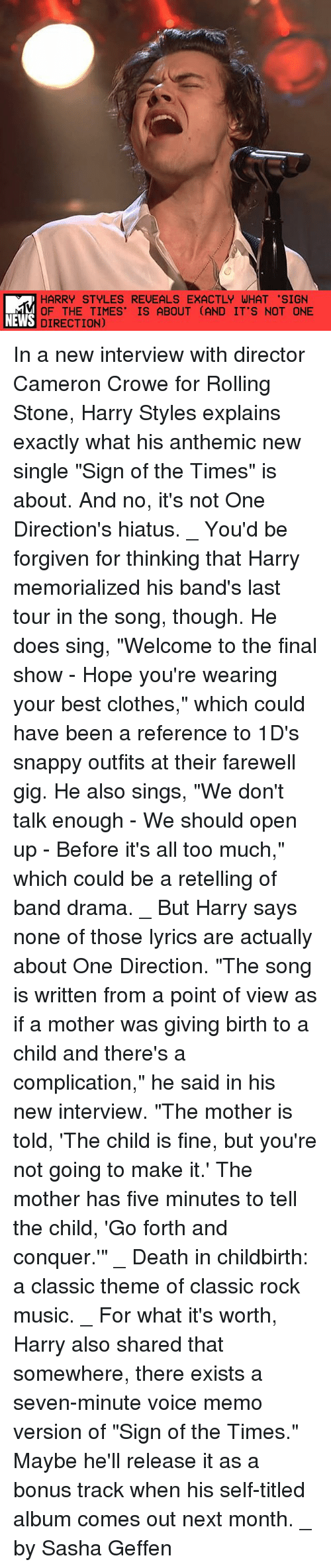 "Rolling Stone: HARRY STYLES REVEALS EXACTLY WHAT 'SIGN  OF THE TIMES' IS ABOUT (AND IT'S NOT ONE  NEWS DIRECTION) In a new interview with director Cameron Crowe for Rolling Stone, Harry Styles explains exactly what his anthemic new single ""Sign of the Times"" is about. And no, it's not One Direction's hiatus. _ You'd be forgiven for thinking that Harry memorialized his band's last tour in the song, though. He does sing, ""Welcome to the final show - Hope you're wearing your best clothes,"" which could have been a reference to 1D's snappy outfits at their farewell gig. He also sings, ""We don't talk enough - We should open up - Before it's all too much,"" which could be a retelling of band drama. _ But Harry says none of those lyrics are actually about One Direction. ""The song is written from a point of view as if a mother was giving birth to a child and there's a complication,"" he said in his new interview. ""The mother is told, 'The child is fine, but you're not going to make it.' The mother has five minutes to tell the child, 'Go forth and conquer.'"" _ Death in childbirth: a classic theme of classic rock music. _ For what it's worth, Harry also shared that somewhere, there exists a seven-minute voice memo version of ""Sign of the Times."" Maybe he'll release it as a bonus track when his self-titled album comes out next month. _ by Sasha Geffen"