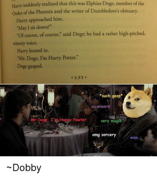 """sudden realization: Harry suddenly realized that this was Elphias Doge, member ofthe  order of the Phoenix and the writer of Dumbledore's obituary.  Harry approached him.  """"May I sit down?""""  """"of course, of course,"""" said Doge; he had a rather high-pitched  wheezy voice  Harry leaned in.  """"Mr. Doge, I'm Harry Potter.""""  Doge gasped.  151  *such gasp  so wizard  Mr  Dogg. I't Hapee Pawter very magik  omg Sorcery  WOW ~Dobby"""