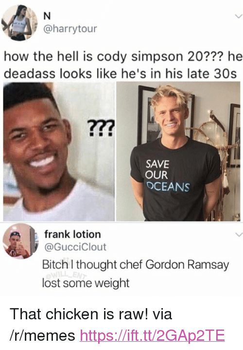 "Bitch, Gordon Ramsay, and Memes: @harrytour  how the hell is cody simpson 20??? he  deadass looks like he's in his late 30s  SAVE  OUR  OCEANS  frank lotion  @GucciClout  Bitch I thought chef Gordon Ramsay  ILL-E  lost some weight <p>That chicken is raw! via /r/memes <a href=""https://ift.tt/2GAp2TE"">https://ift.tt/2GAp2TE</a></p>"